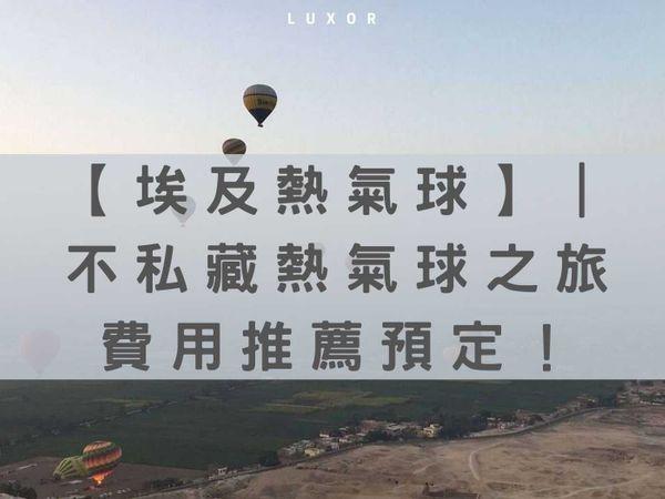 【埃及熱氣球】|不私藏熱氣球之旅、行程費用、推薦預定!盧克索三間熱氣球公司
